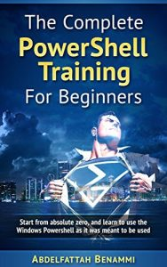 Powershell For Beginners: Start from absolute zero, and learn to use the Windows...