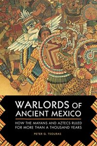 Warlords of Ancient Mexico: How the Mayans and Aztecs Ruled for More Than a Thou...