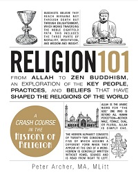Religion 101 - From Allah to Zen Buddhism, an Exploration of the Key People, Pra...